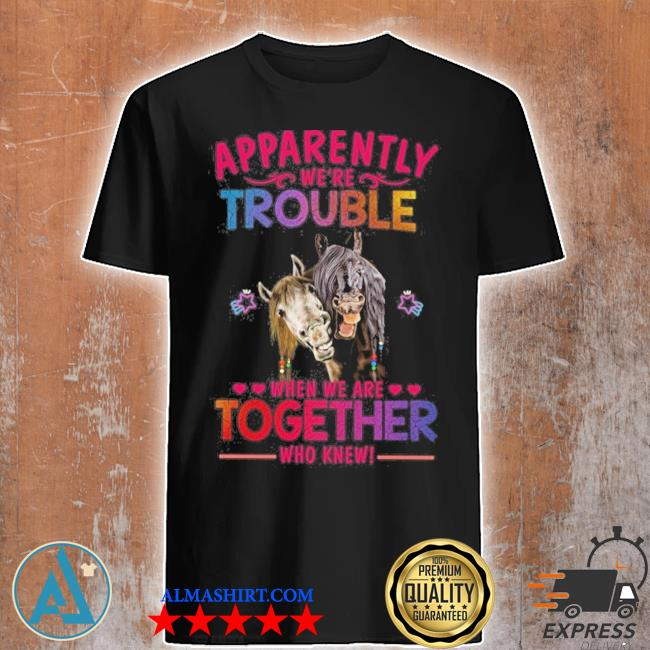 Apparently we're trouble when we are together shirt