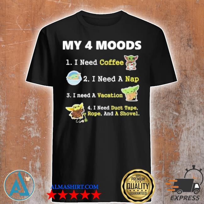 Baby yoda my 4 moods I need coffee I need nap I need a vacation I need duct tape rope and a shovel shirt