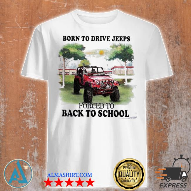 Born to drive jeeps forced to back to school shirt