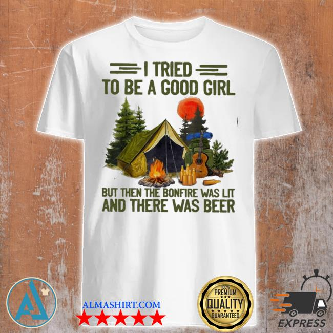 Camping I tried to be a good girl but then the bonfire was lit and there was beer shirt