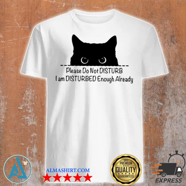 Cat please do not disturb I am disturb I am disturbed enough already shirt