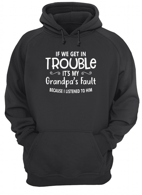 If we get in it's my grandpa's fault because I listened to him Hoodie