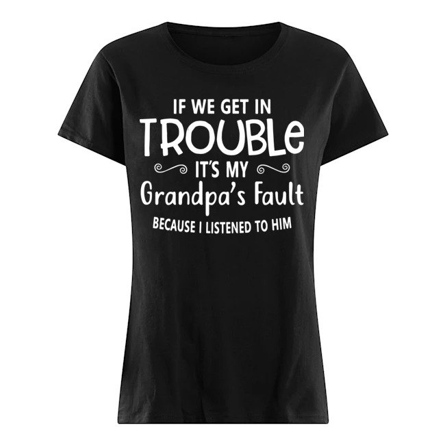 If we get in it's my grandpa's fault because I listened to him Ladies shirt