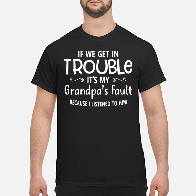 If we get in it's my grandpa's fault because I listened to him shirt