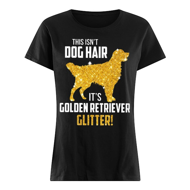 This isn't Dog Hair It's Golden Retriever Glitter Ladies shirt