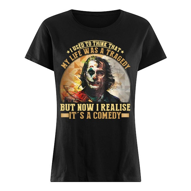 Joker I used to think that my life was a tragedy but now I realise it's a comedy Ladies shirt