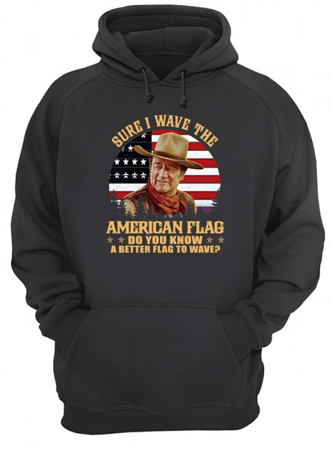 Sure I wave the American flag do you know a better flag to wave Hoodie