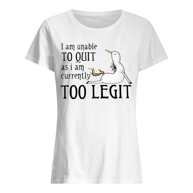 Unicorn I am unable to quit as I am currently too legit Ladies shirt