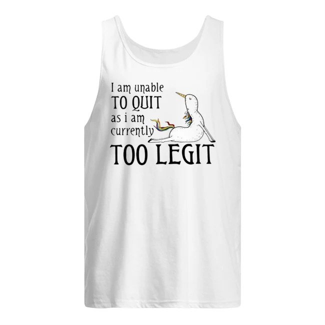 Unicorn I am unable to quit as I am currently too legit Tank Top