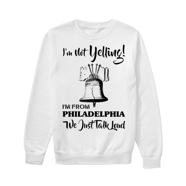 I'm not Yelling I'm from Philadelphia we just talk loud Sweater