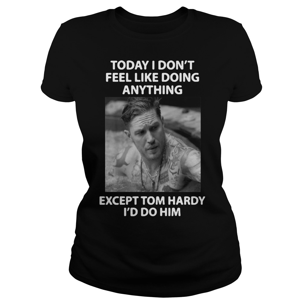 Today I don't feel like doing anything except Tom Hardy I'd do him Laides shirt