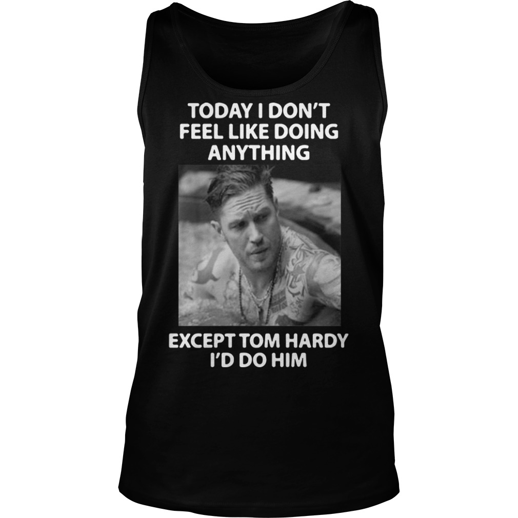 Today I don't feel like doing anything except Tom Hardy I'd do him Tank Top