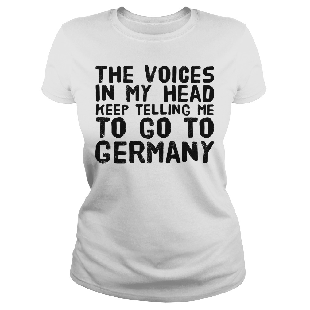 The voices in my head keep telling me to go to Germany Ladies shirt