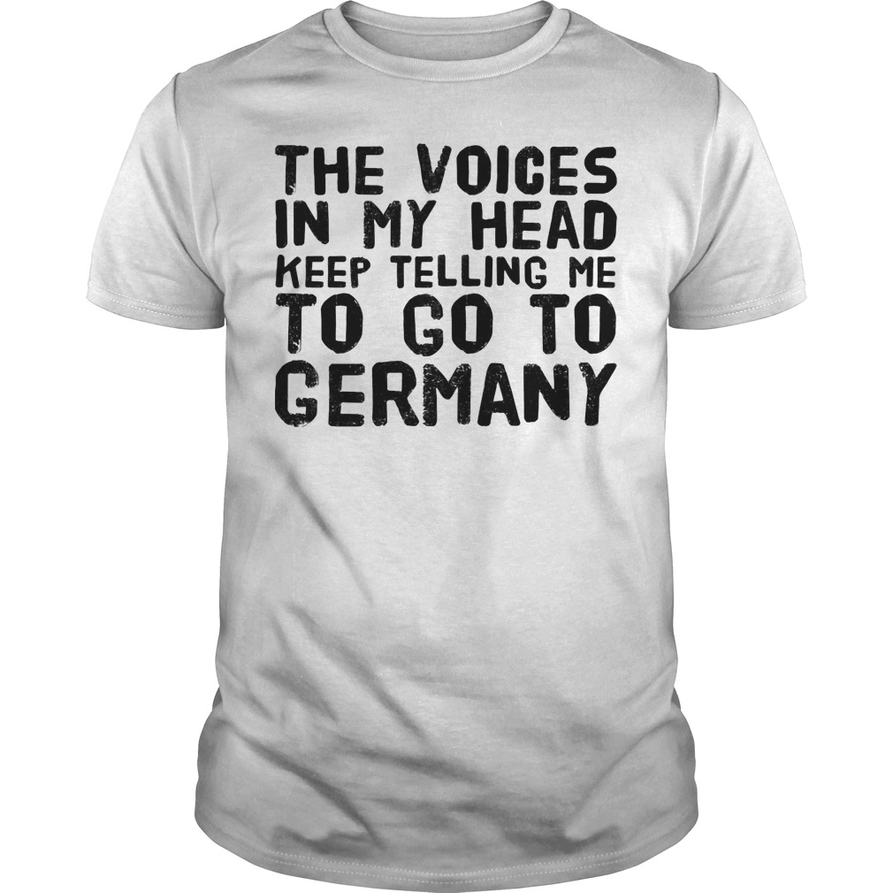 The voices in my head keep telling me to go to Germany shirt