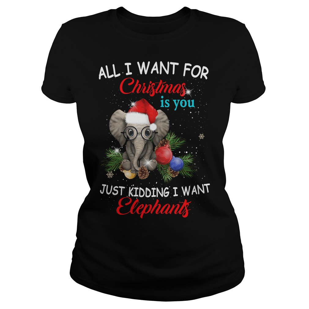 All I want for Christmas is you just kidding I want Elephants Ladies shirt