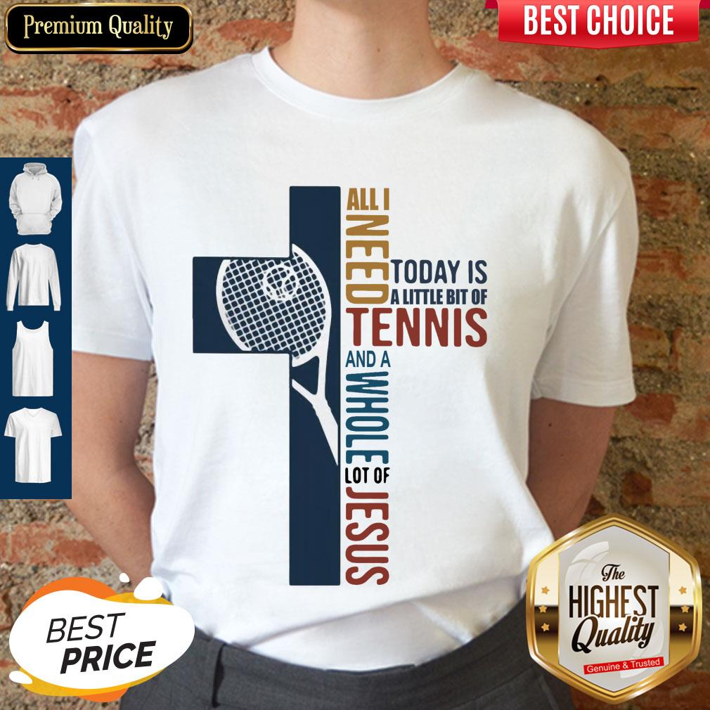 All I Need Today Is A Little Bit Of Tennis And A Whole Lot Of Jesus Shirt