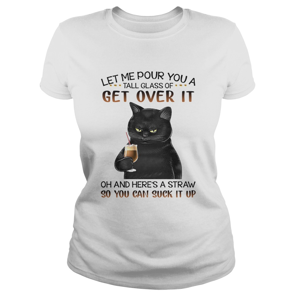 Black Cat Let Me Pour You A Tall Glass Of Get Over It Oh And Heres Straw So You Can Suck It Up shi Classic Ladies