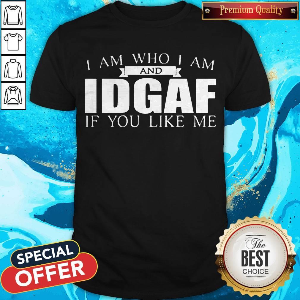 Funny I Am Who I Am And IDGAF If You Like Me Shirt