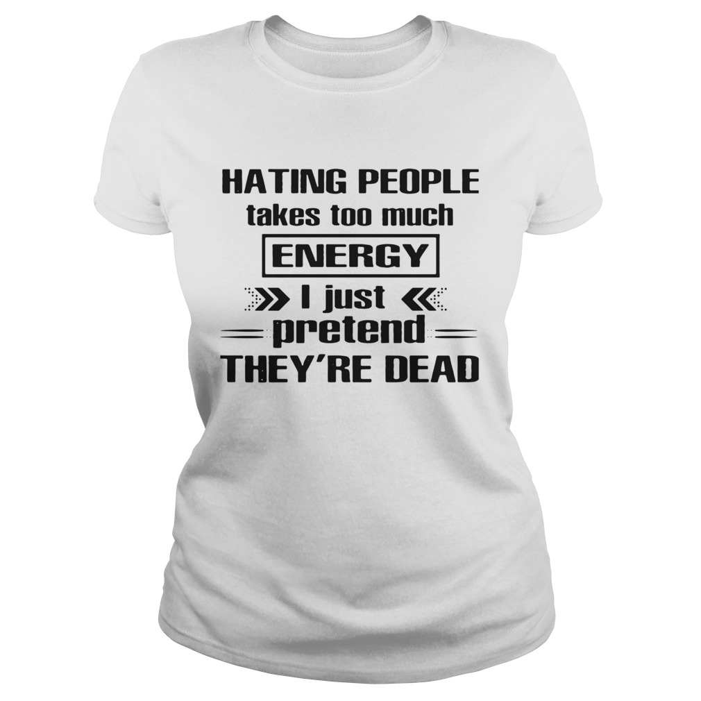 Hating People Takes Too Much Energy I Just Pretend Theyre Dead Classic Ladies