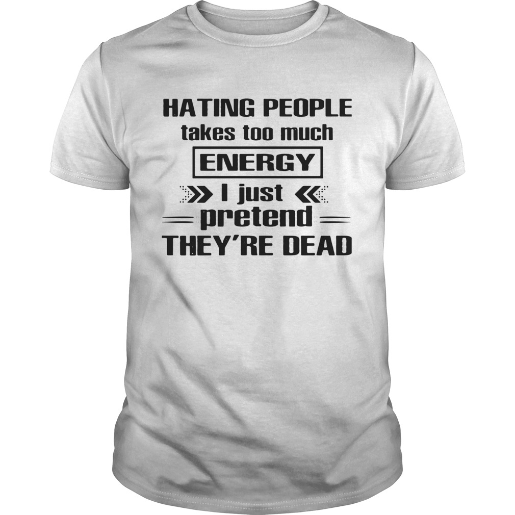 Hating People Takes Too Much Energy I Just Pretend Theyre Dead Unisex