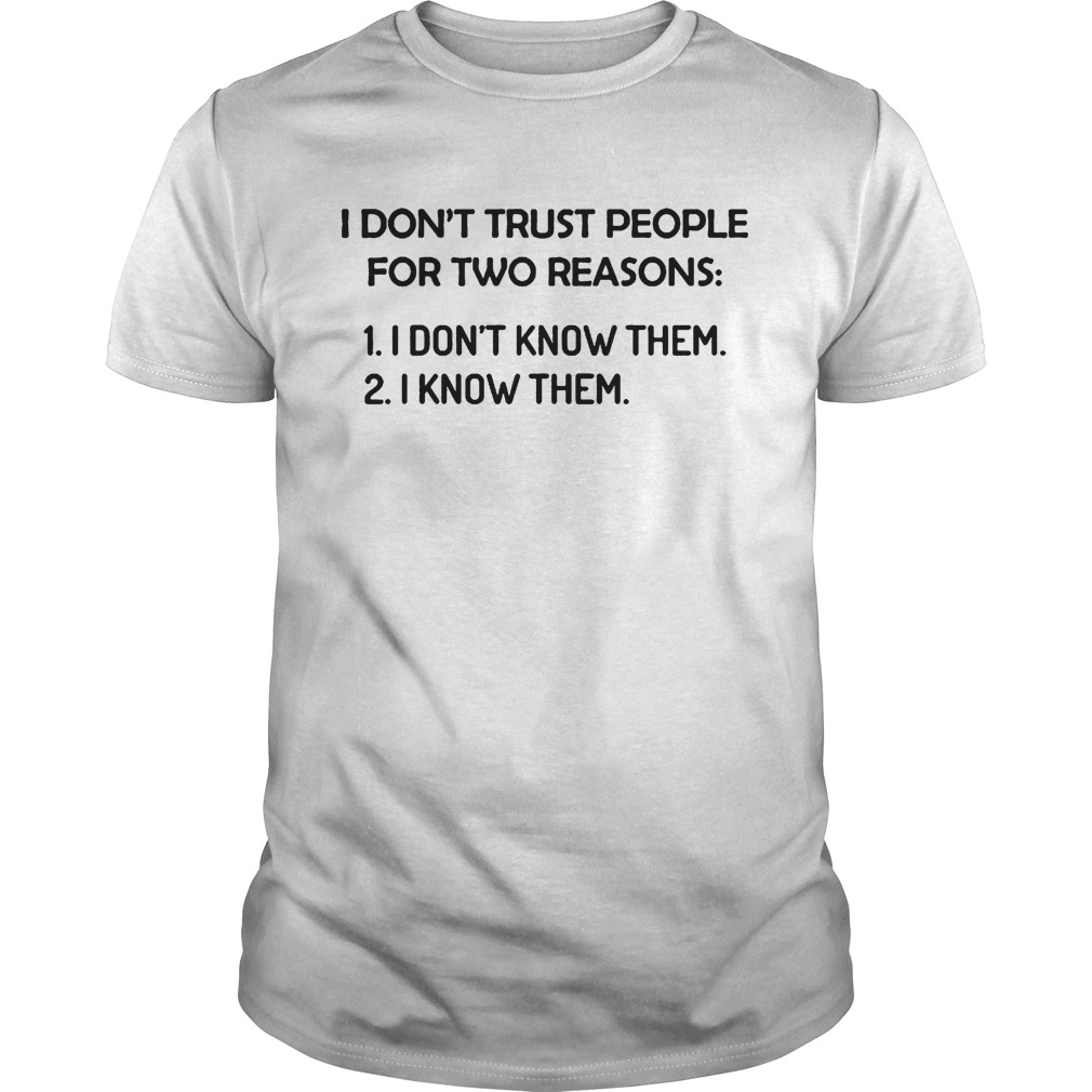 I dont trust people for two reasons I dont know them I know them Unisex