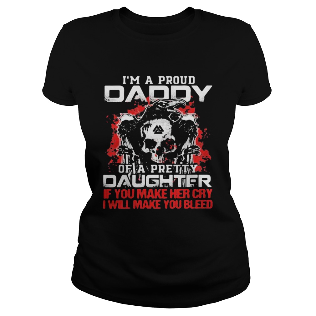 Im A Proud Daddy Of A Pretty Daughter If You Make Her Cry I Will Make You Bleed Skull And Raven Classic Ladies