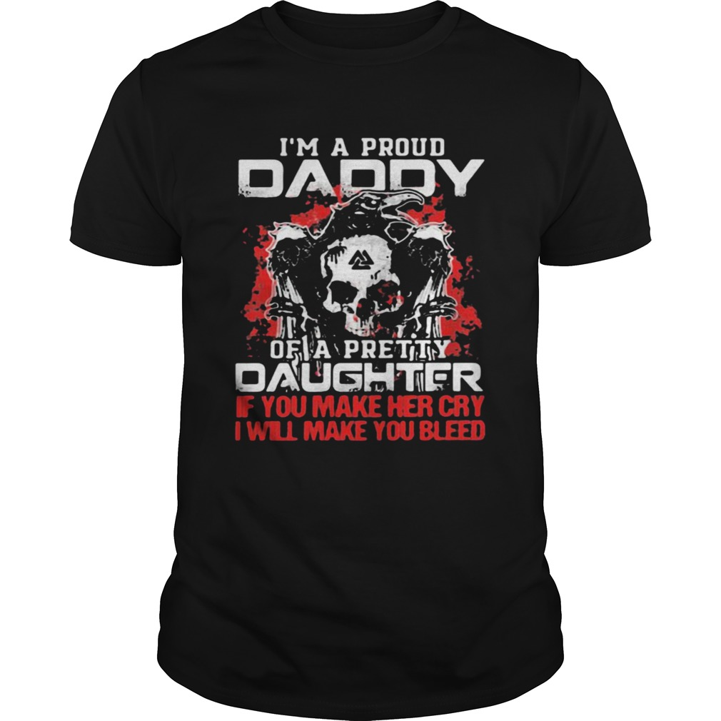 Im A Proud Daddy Of A Pretty Daughter If You Make Her Cry I Will Make You Bleed Skull And Raven Unisex
