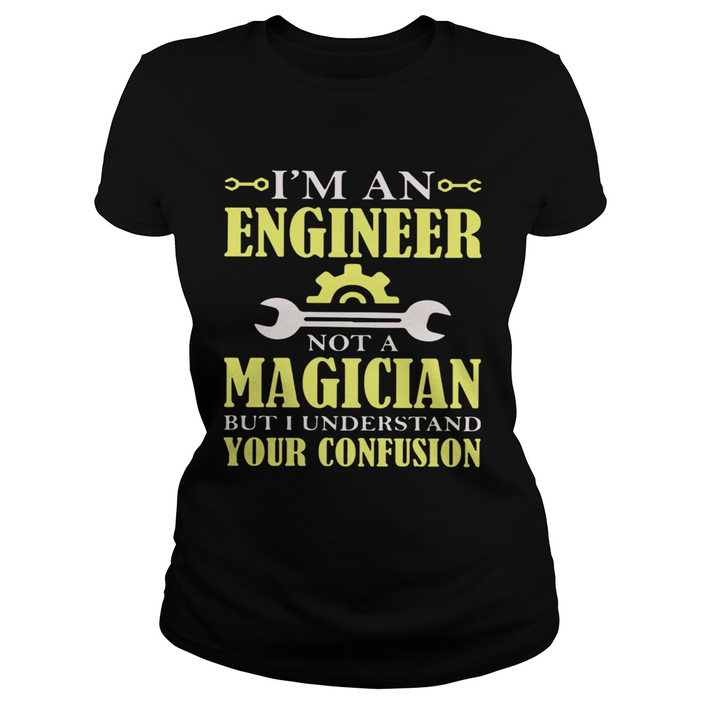 Im An Engineer Not A Magician But I Understand Your Confusion Classic Ladies