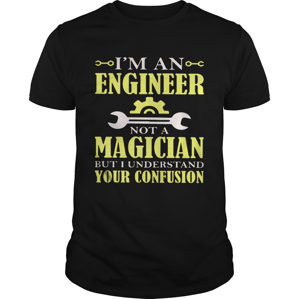 Im An Engineer Not A Magician But I Understand Your Confusion Unisex
