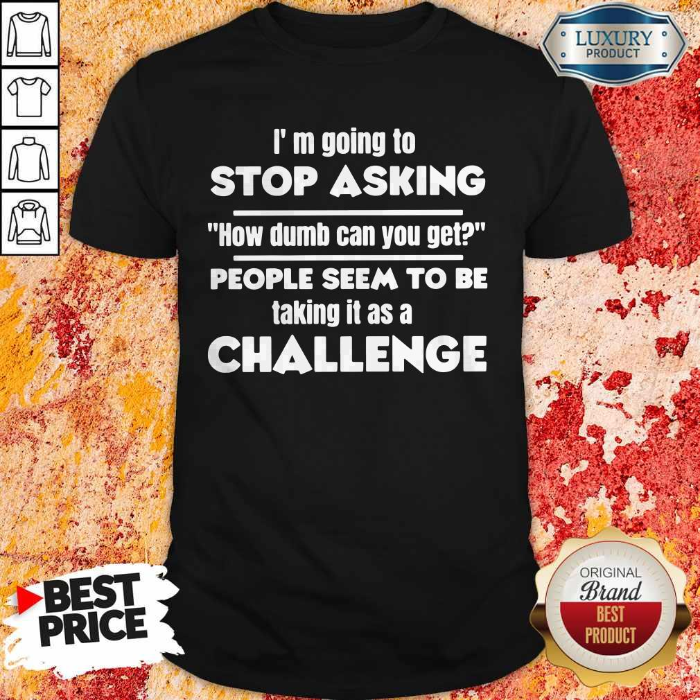 I'm Going To Stop Asking How Dumb Can You Get People Seem To Be Taking It Is A Challenge Shirt