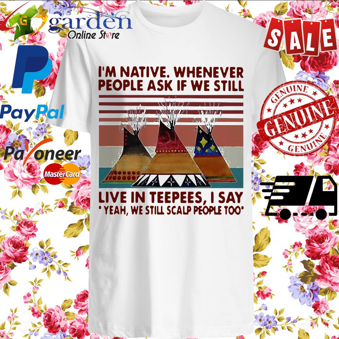 I'm Native Whenever People Ask If We Still Live Inpees I Say Yeah We Still Scalp People Too Vintage Shirt