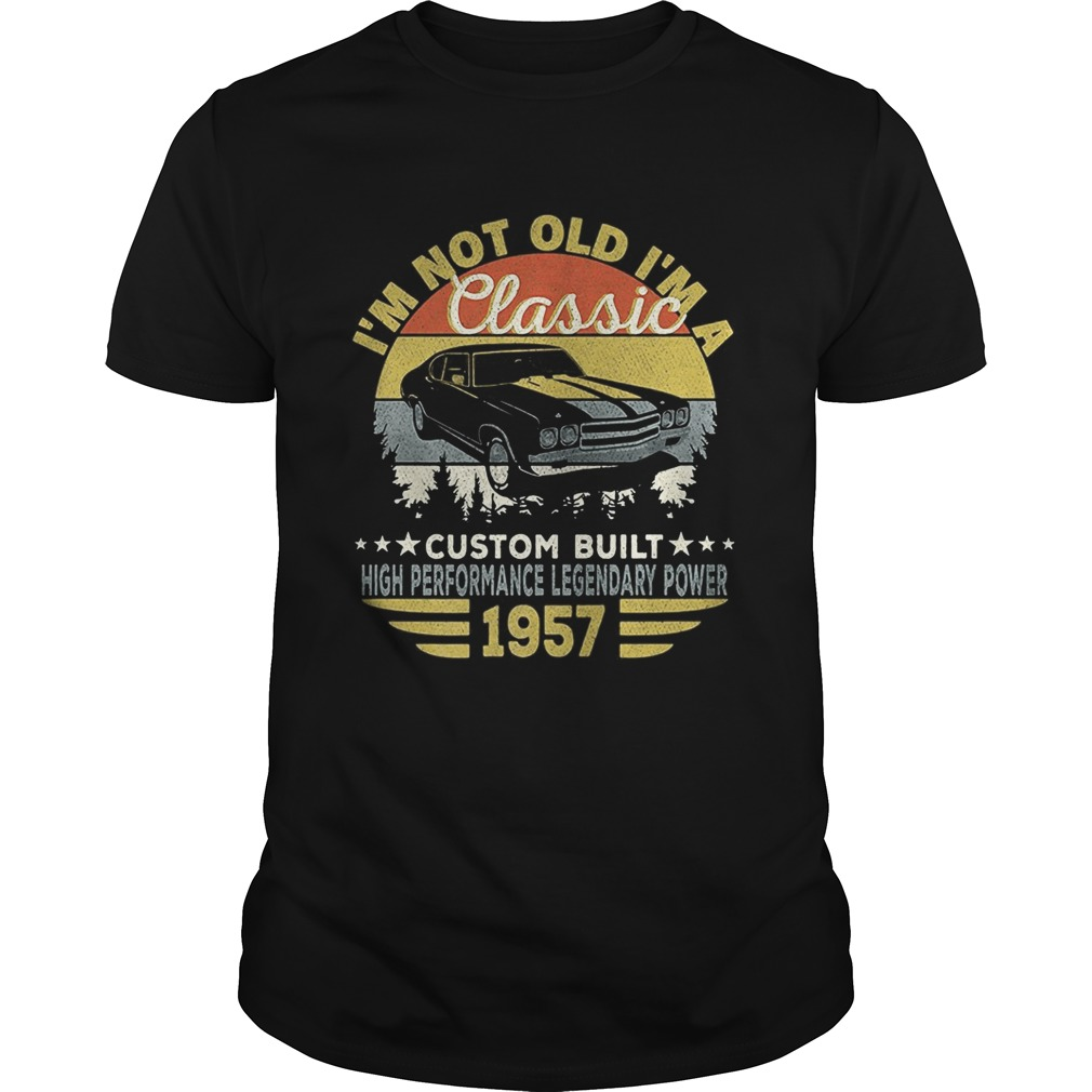 Im not old im a classic custom built high performance legendary power 1957 vintage retro Unisex
