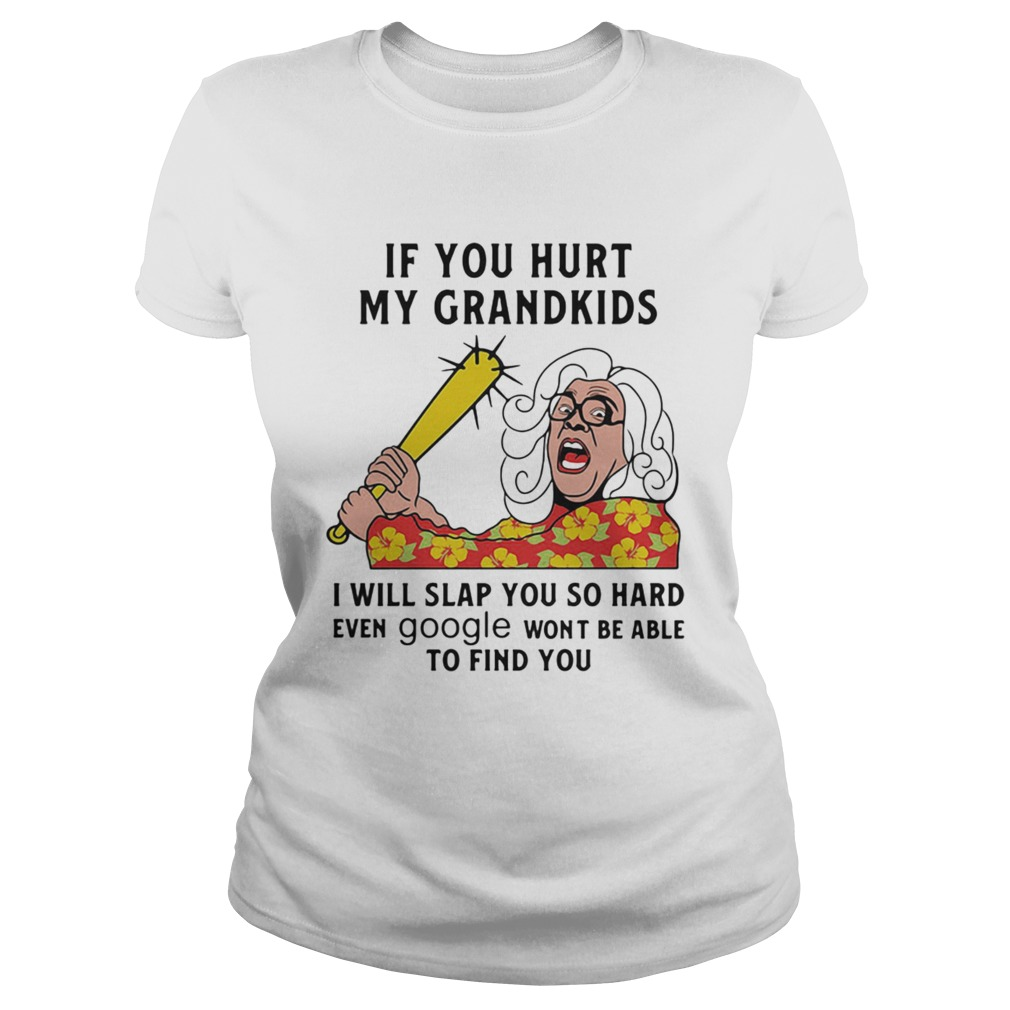 Madea If you hurt my grandkids i will slap you so hard even google wont be able to find you Classic Ladies