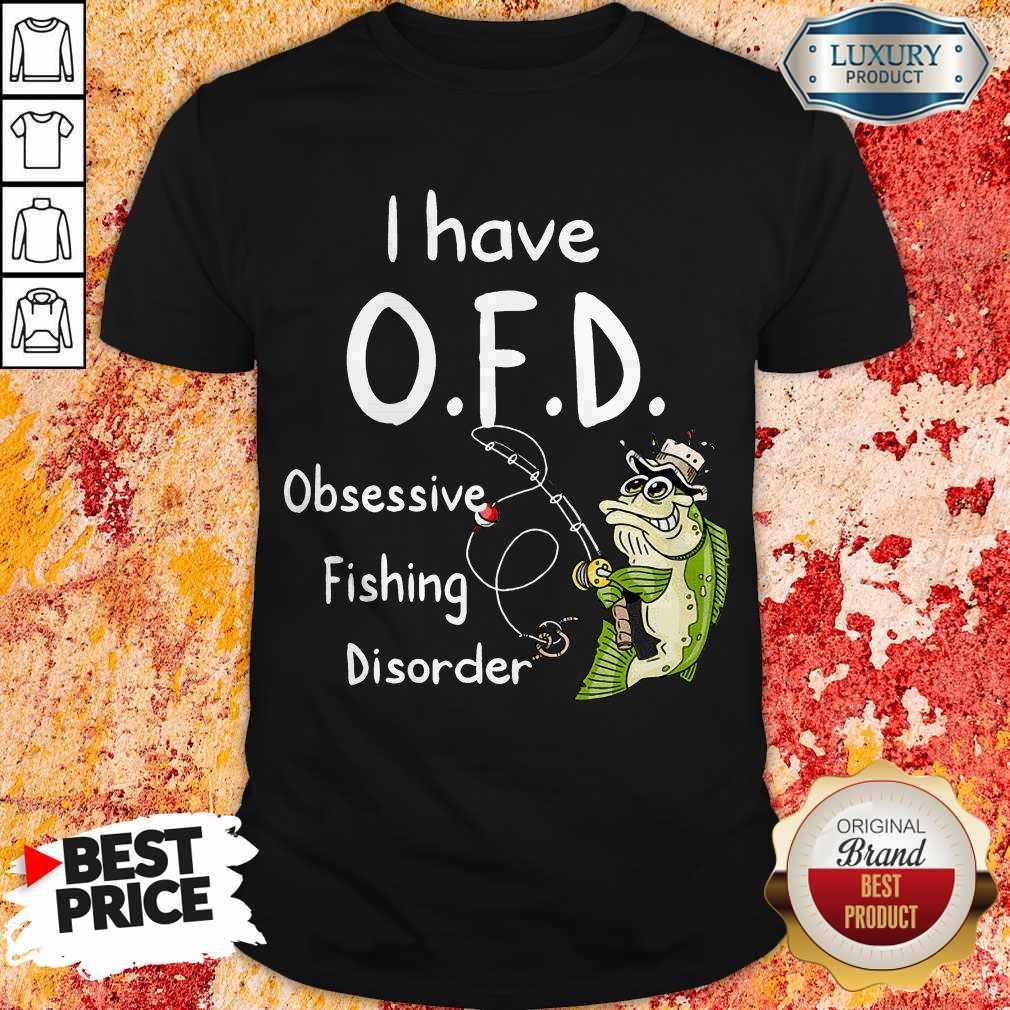 Nice I have O.F.D Obsessive Fishing Disorder Shirt