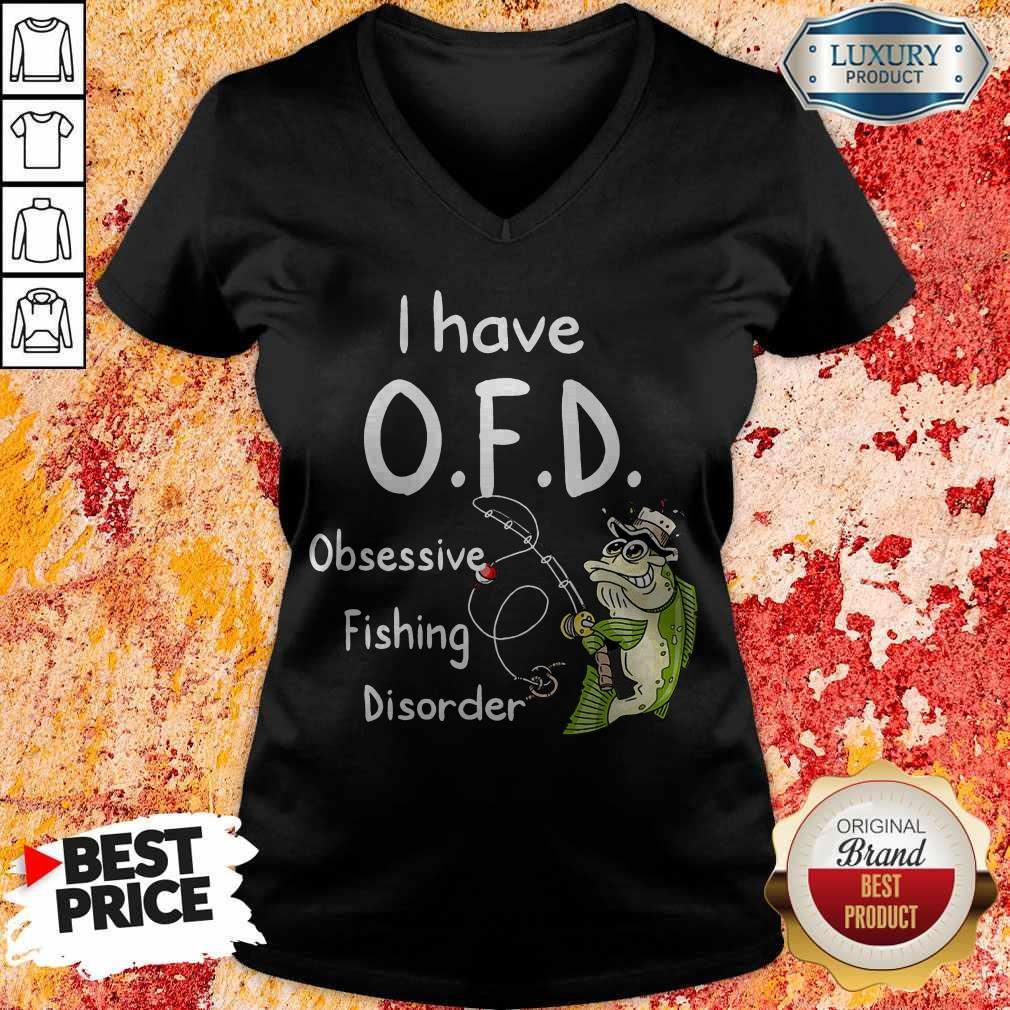 Nice I have O.F.D Obsessive Fishing Disorder V-neck