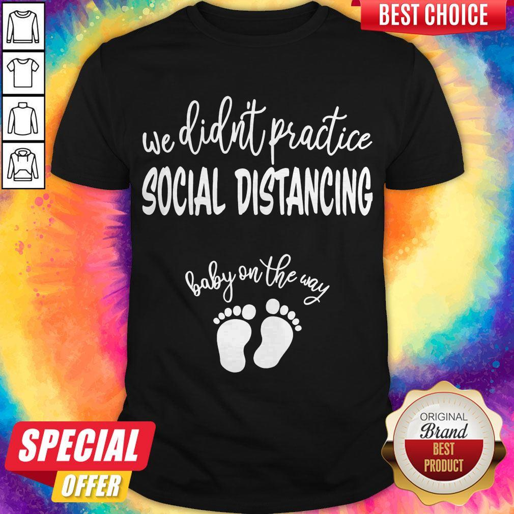 Nice We Didn't Practice Social Distancing Baby On The Way Shirt