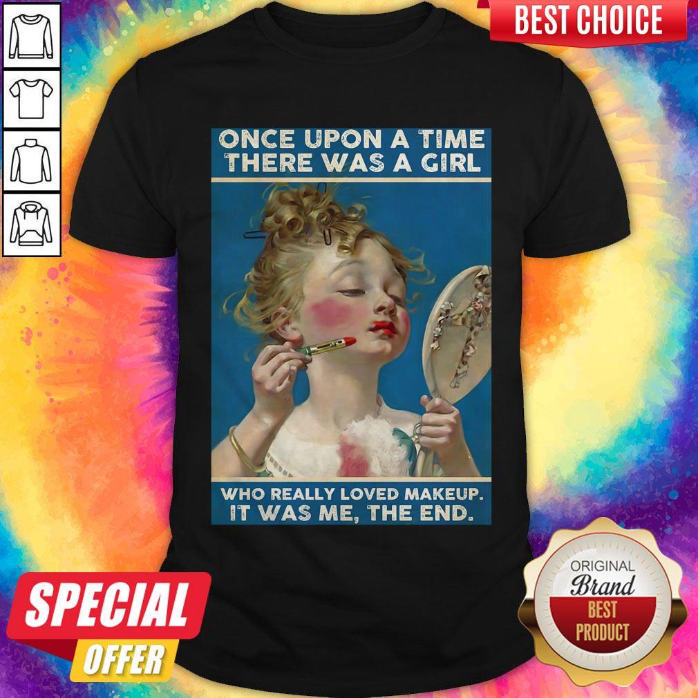 Once Upon A Time There Was A Girl Who Really Loved Makeup It Was Me The End Shirt