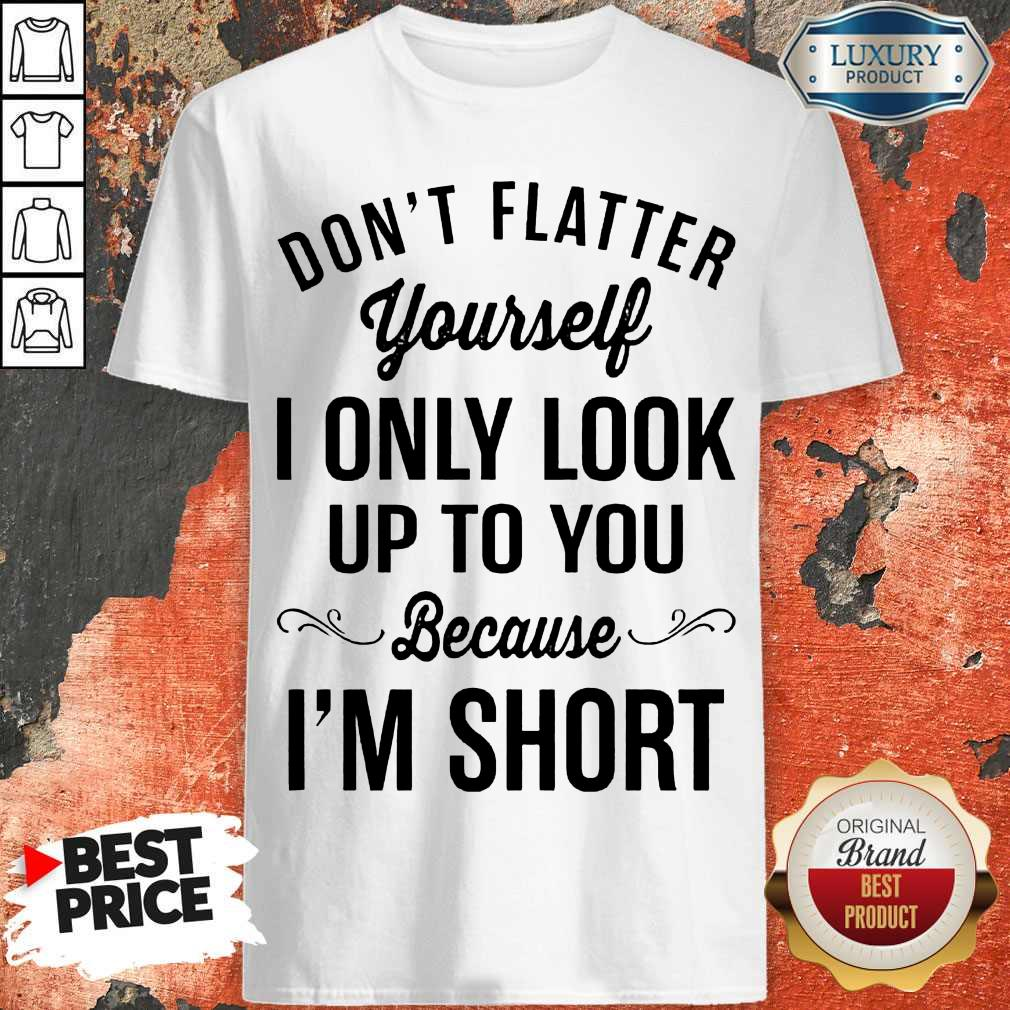 Premium Don't Flatter Yourself I Only Look Up To You Because I'm Short Shirt