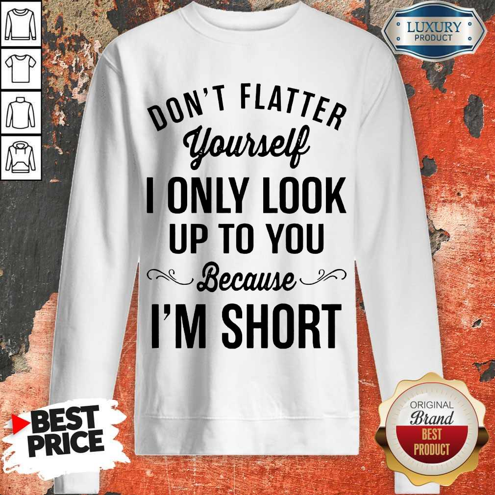 Premium Don't Flatter Yourself I Only Look Up To You Because I'm Short Sweatshirt