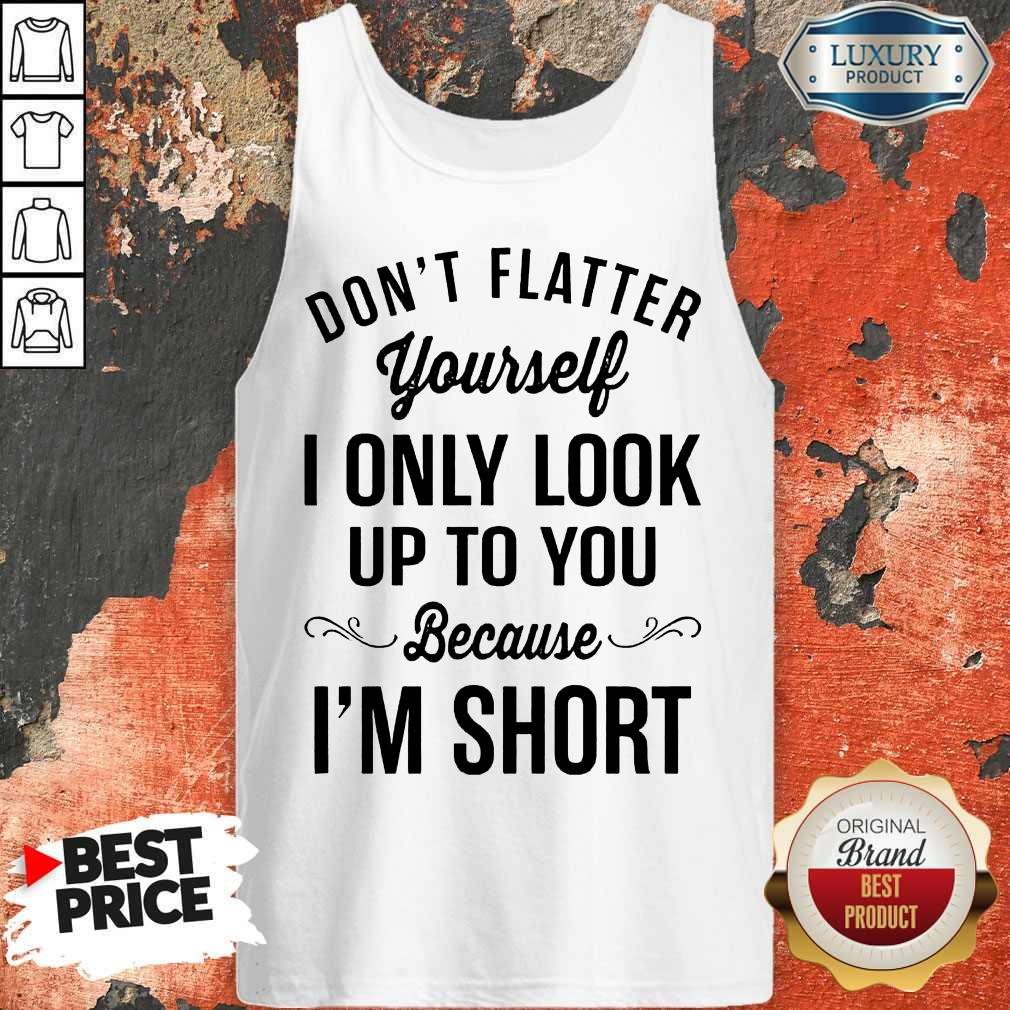 Premium Don't Flatter Yourself I Only Look Up To You Because I'm Short Tank Top