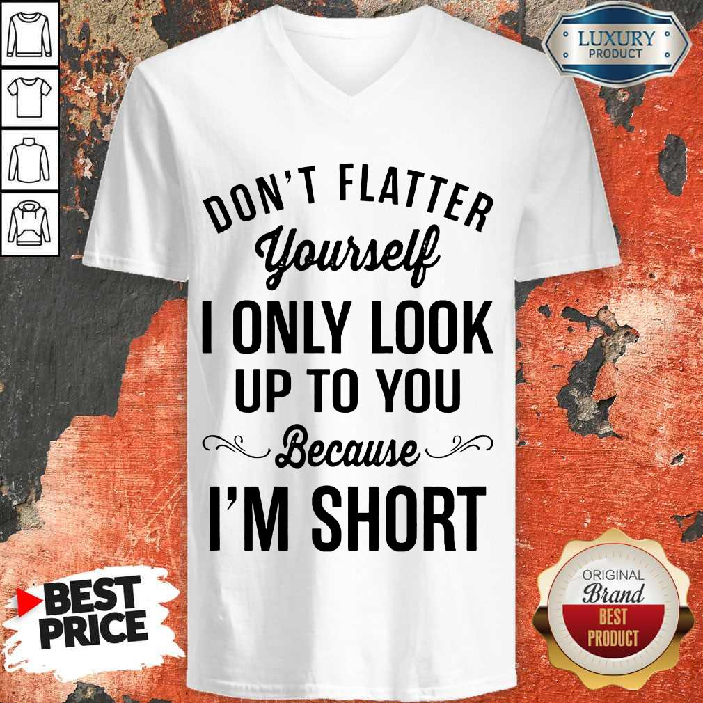 Premium Don't Flatter Yourself I Only Look Up To You Because I'm Short V-neck