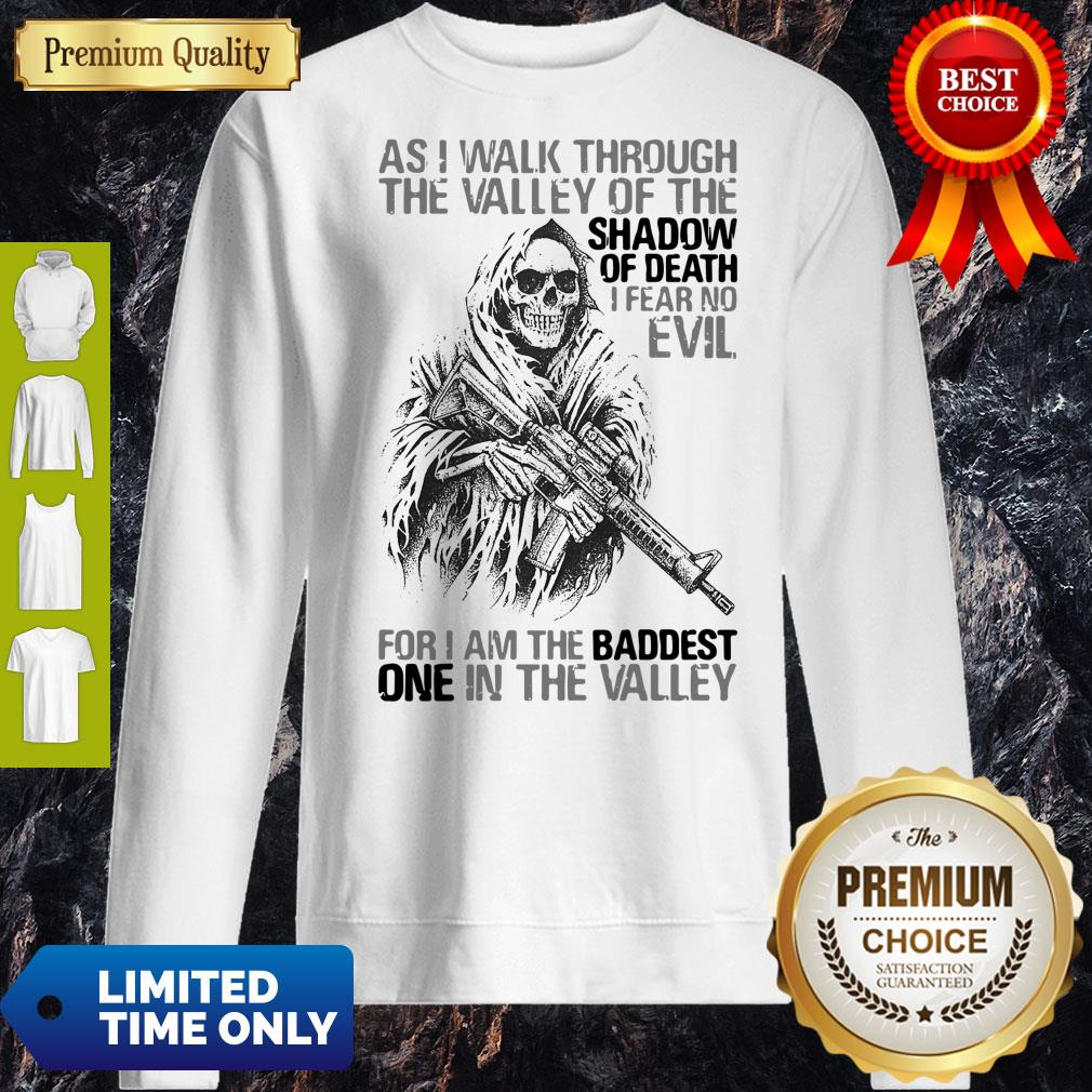 As I Walk Through The Valley Of The Shadow Of Death I Fear No Evil For I Am The Baddest One In The Valley Sweatshirt