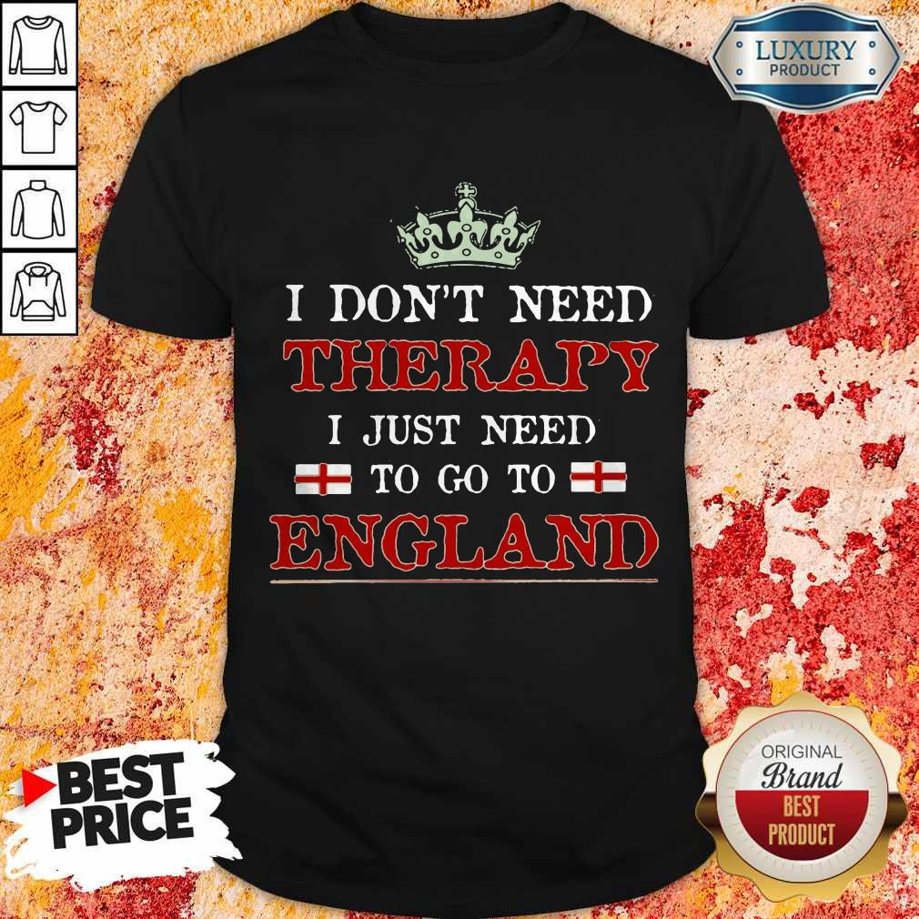 Top I Don't Need Therapy I Just Need To Go To England Shirts