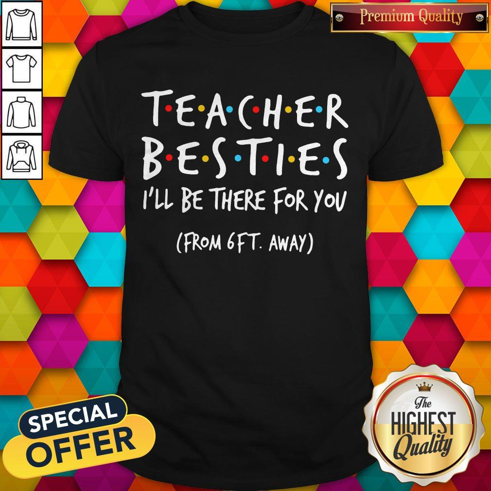 Top Teacher Besties I'll Be There For You From 6ft Away Shirt