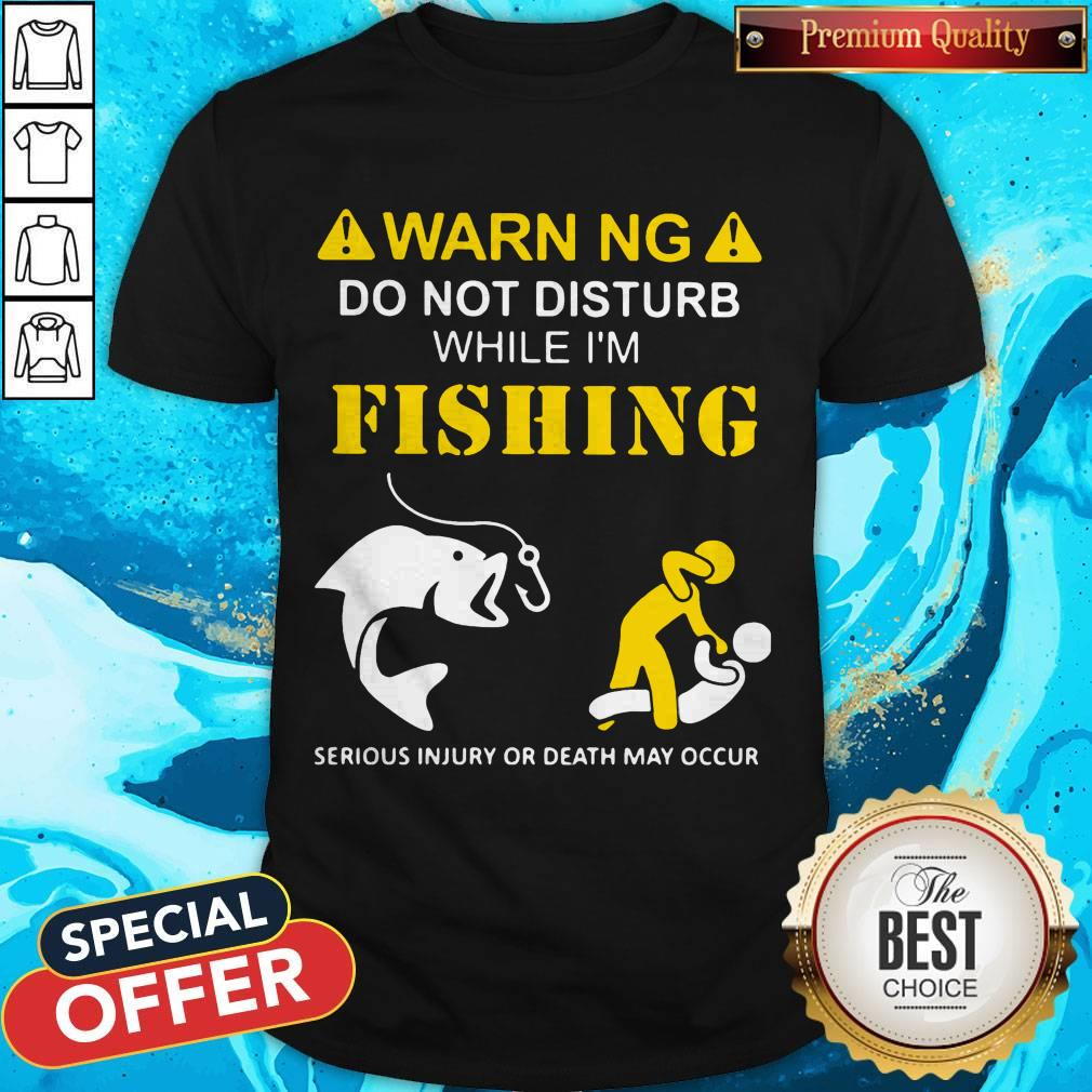 Warning Do Not Disturb While I'M Fishing Serious Injury Or Death May Occur Shirt