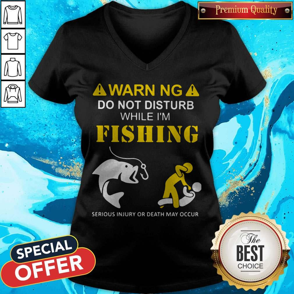 Warning Do Not Disturb While I'M Fishing Serious Injury Or Death May Occur V-neck