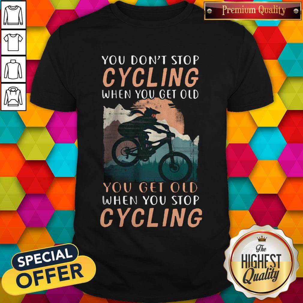 You Don't Stop Cycling When You Get Old You Get Old When You Stop Cycling Shirt
