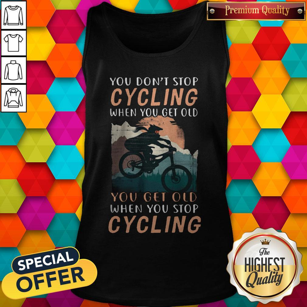 You Don't Stop Cycling When You Get Old You Get Old When You Stop Cycling Tank Top