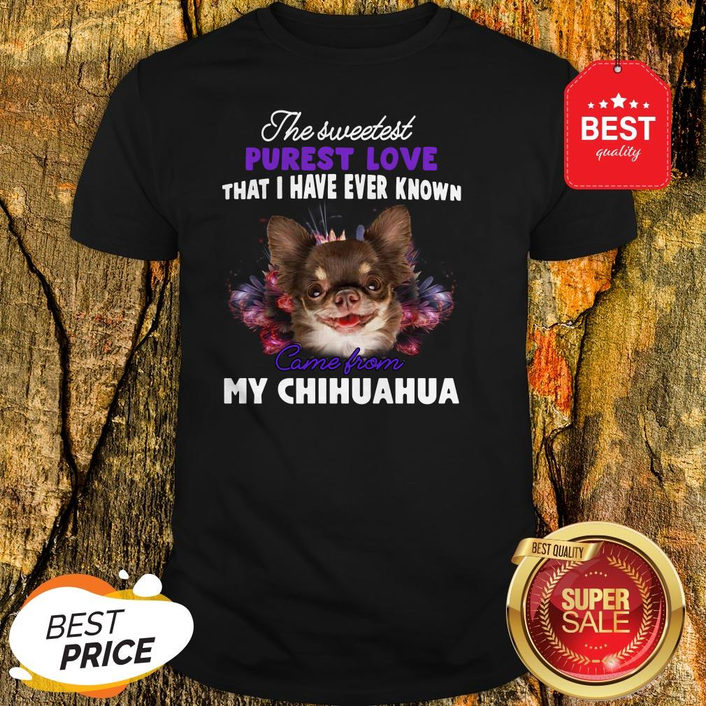 Chihuahua The Sweetest Purest Love That I Have Ever Known Shirt