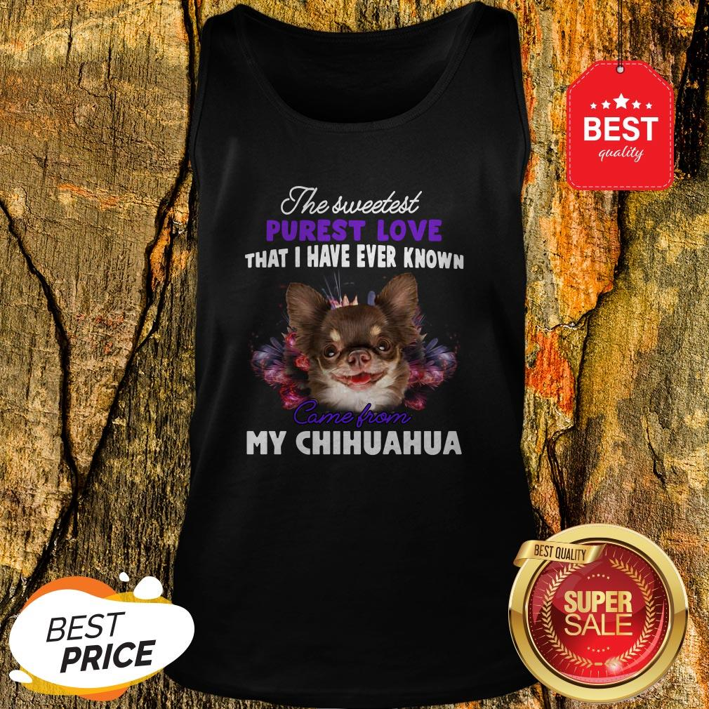 Chihuahua The Sweetest Purest Love That I Have Ever Known Tank Top
